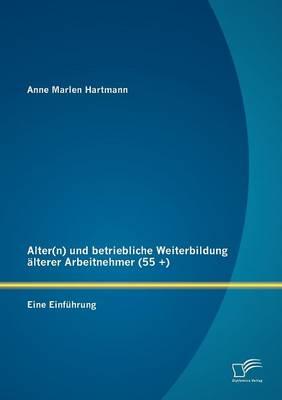 Alter(n) Und Betriebliche Weiterbildung Lterer Arbeitnehmer (55 +): Eine Einf Hrung (Paperback)