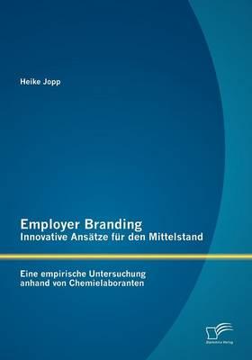 Employer Branding - Innovative ANS Tze Fur Den Mittelstand: Eine Empirische Untersuchung Anhand Von Chemielaboranten (Paperback)