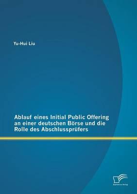 Ablauf Eines Initial Public Offering an Einer Deutschen Borse Und Die Rolle Des Abschlussprufers (Paperback)