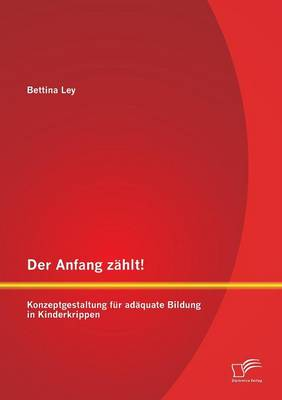Der Anfang Zahlt! Konzeptgestaltung Fur Adaquate Bildung in Kinderkrippen (Paperback)