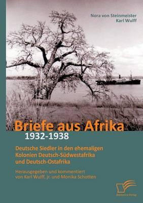 Briefe Aus Afrika - 1932-1938: Deutsche Siedler in Den Ehemaligen Kolonien Deutsch-Sudwestafrika Und Deutsch-Ostafrika (Paperback)