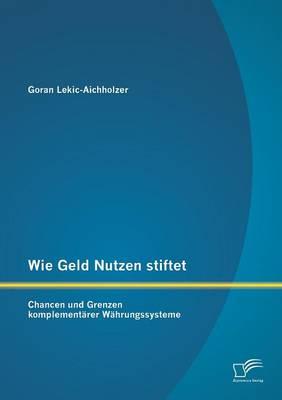 Wie Geld Nutzen Stiftet: Chancen Und Grenzen Komplementarer Wahrungssysteme (Paperback)