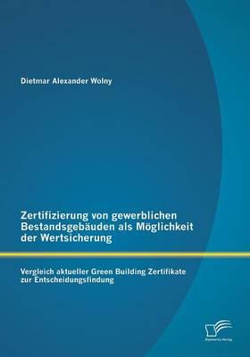 Zertifizierung Von Gewerblichen Bestandsgebauden ALS Moglichkeit Der Wertsicherung: Vergleich Aktueller Green Building Zertifikate Zur Entscheidungsfindung (Paperback)