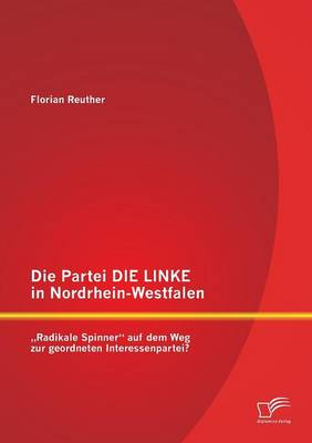 Die Partei Die Linke in Nordrhein-Westfalen: Radikale Spinner Auf Dem Weg Zur Geordneten Interessenpartei? (Paperback)