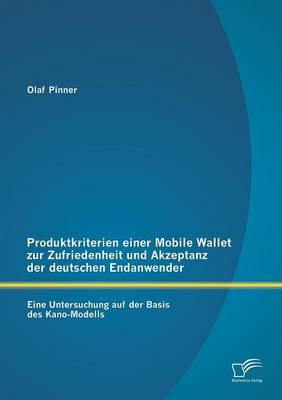 Produktkriterien Einer Mobile Wallet Zur Zufriedenheit Und Akzeptanz Der Deutschen Endanwender: Eine Untersuchung Auf Der Basis Des Kano-Modells (Paperback)