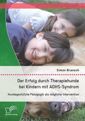 Der Erfolg Durch Therapiehunde Bei Kindern Mit Adhs-Syndrom: Hundegestutzte Padagogik ALS Mogliche Intervention (Paperback)
