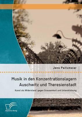 Musik in Den Konzentrationslagern Auschwitz Und Theresienstadt: Kunst ALS Widerstand Gegen Grausamkeit Und Unterdruckung (Paperback)