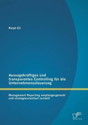 Aussagekraftiges Und Transparentes Controlling Fur Die Unternehmenssteuerung: Management Reporting Empfangergerecht Und Strategieorientiert Erstellt (Paperback)