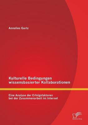 Kulturelle Bedingungen Wissensbasierter Kollaborationen: Eine Analyse Der Erfolgsfaktoren Bei Der Zusammenarbeit Im Internet (Paperback)