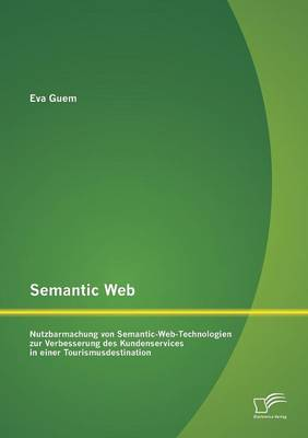 Semantic Web: Nutzbarmachung Von Semantic-Web-Technologien Zur Verbesserung Des Kundenservices in Einer Tourismusdestination (Paperback)