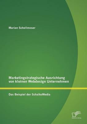Marketingstrategische Ausrichtung Von Kleinen Webdesign Unternehmen: Das Beispiel Der Schalkomedia (Paperback)