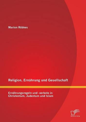 Religion, Ernahrung Und Gesellschaft: Ernahrungsregeln Und -Verbote in Christentum, Judentum Und Islam (Paperback)