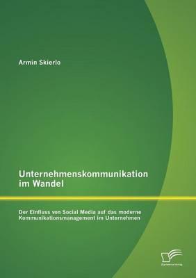 Unternehmenskommunikation Im Wandel - Der Einfluss Von Social Media Auf Das Moderne Kommunikationsmanagement Im Unternehmen (Paperback)