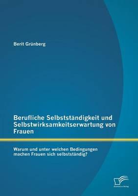 Berufliche Selbststandigkeit Und Selbstwirksamkeitserwartung Von Frauen: Warum Und Unter Welchen Bedingungen Machen Frauen Sich Selbststandig? (Paperback)