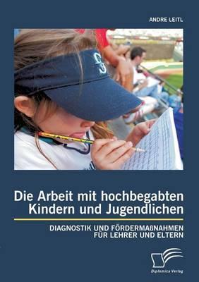 Die Arbeit Mit Hochbegabten Kindern Und Jugendlichen: Diagnostik Und Fordermassnahmen Fur Lehrer Und Eltern (Paperback)