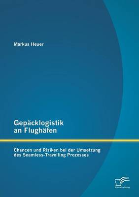Gepacklogistik an Flughafen: Chancen Und Risiken Bei Der Umsetzung Des Seamless-Travelling Prozesses (Paperback)
