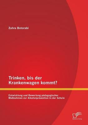 Trinken, Bis Der Krankenwagen Kommt? Entwicklung Und Bewertung Padagogischer Massnahmen Zur Alkoholpravention in Der Schule (Paperback)