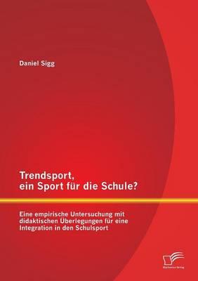 Trendsport, Ein Sport Fur Die Schule? Eine Empirische Untersuchung Mit Didaktischen Uberlegungen Fur Eine Integration in Den Schulsport (Paperback)