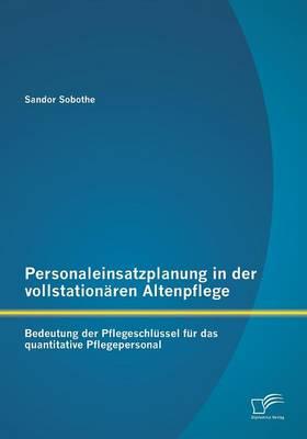 Personaleinsatzplanung in Der Vollstationaren Altenpflege: Bedeutung Der Pflegeschlussel Fur Das Quantitative Pflegepersonal (Paperback)