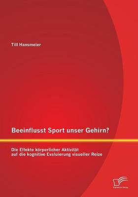 Beeinflusst Sport Unser Gehirn? Die Effekte Korperlicher Aktivitat Auf Die Kognitive Evaluierung Visueller Reize (Paperback)