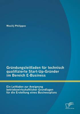 Grundungsleitfaden Fur Technisch Qualifizierte Start-Up-Grunder Im Bereich E-Business (Paperback)