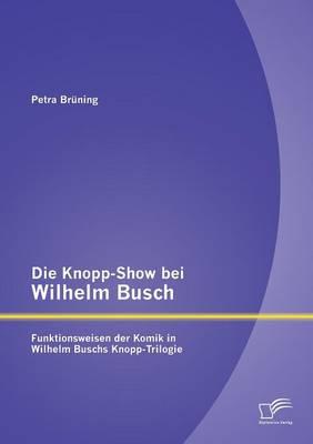 Die Knopp-Show Bei Wilhelm Busch: Funktionsweisen Der Komik in Wilhelm Buschs Knopp-Trilogie (Paperback)