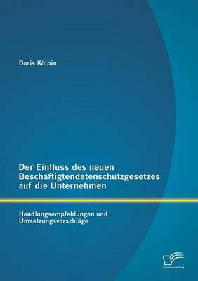 Der Einfluss Des Neuen Beschaftigtendatenschutzgesetzes Auf Die Unternehmen: Handlungsempfehlungen Und Umsetzungsvorschlage (Paperback)