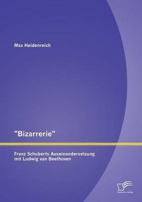 """Bizarrerie"" - Franz Schuberts Auseinandersetzung Mit Ludwig Van Beethoven (Paperback)"