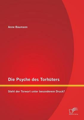 Die Psyche Des Torhuters: Steht Der Torwart Unter Besonderem Druck? (Paperback)