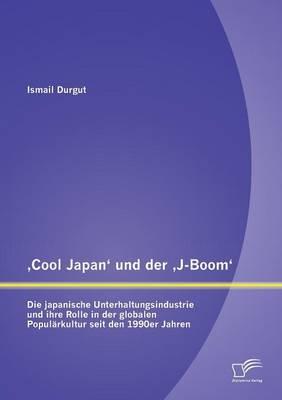 Cool Japan' Und Der J-Boom': Die Japanische Unterhaltungsindustrie Und Ihre Rolle in Der Globalen Popularkultur Seit Den 1990er Jahren (Paperback)