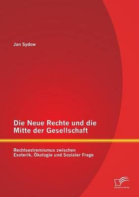 Die Neue Rechte Und Die Mitte Der Gesellschaft: Rechtsextremismus Zwischen Esoterik, Okologie Und Sozialer Frage (Paperback)