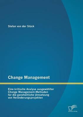 Change Management: Eine Kritische Analyse Ausgewahlter Change Management-Methoden Fur Die Ganzheitliche Umsetzung Von Veranderungsprojekt (Paperback)