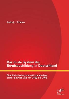 Das Duale System Der Berufsausbildung in Deutschland: Eine Historisch-Systematische Analyse Seiner Entwicklung Von 1869 Bis 1945 (Paperback)