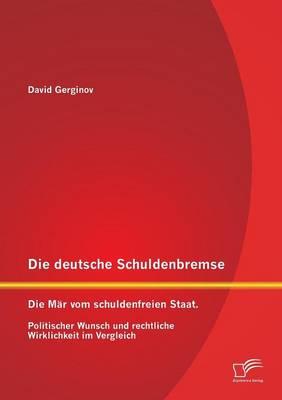 Die Deutsche Schuldenbremse: Die Mar Vom Schuldenfreien Staat. Politischer Wunsch Und Rechtliche Wirklichkeit Im Vergleich (Paperback)