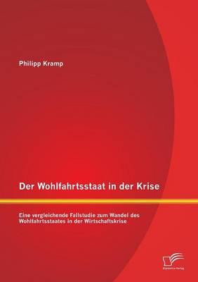 Der Wohlfahrtsstaat in Der Krise: Eine Vergleichende Fallstudie Zum Wandel Des Wohlfahrtsstaates in Der Wirtschaftskrise (Paperback)