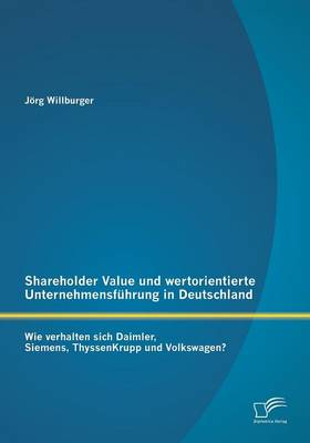 Shareholder Value Und Wertorientierte Unternehmensfuhrung in Deutschland: Wie Verhalten Sich Daimler, Siemens, Thyssenkrupp Und Volkswagen? (Paperback)