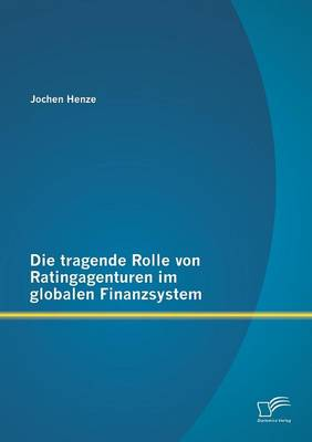 Die Tragende Rolle Von Ratingagenturen Im Globalen Finanzsystem (Paperback)