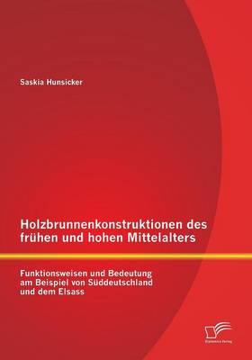 Holzbrunnenkonstruktionen Des Fruhen Und Hohen Mittelalters: Funktionsweisen Und Bedeutung Am Beispiel Von Suddeutschland Und Dem Elsass (Paperback)