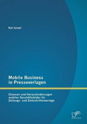 Mobile Business in Presseverlagen: Chancen Und Herausforderungen Mobiler Geschaftsfelder Fur Zeitungs- Und Zeitschriftenverlage (Paperback)
