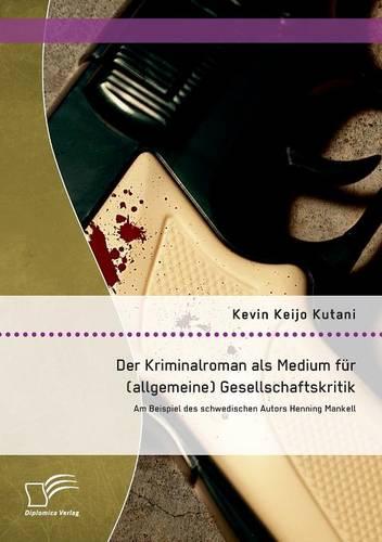 Der Kriminalroman ALS Medium Fur (Allgemeine) Gesellschaftskritik: Am Beispiel Des Schwedischen Autors Henning Mankell (Paperback)