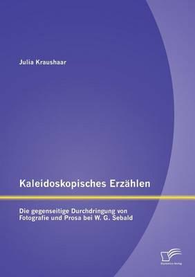 Kaleidoskopisches Erzahlen: Die Gegenseitige Durchdringung Von Fotografie Und Prosa Bei W.G. Sebald (Paperback)