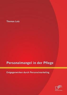 Personalmangel in Der Pflege: Entgegenwirken Durch Personalmarketing (Paperback)