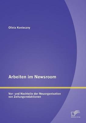 Arbeiten Im Newsroom: VOR- Und Nachteile Der Neuorganisation Von Zeitungsredaktionen (Paperback)
