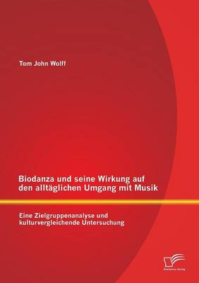 Biodanza Und Seine Wirkung Auf Den Alltaglichen Umgang Mit Musik: Eine Zielgruppenanalyse Und Kulturvergleichende Untersuchung (Paperback)