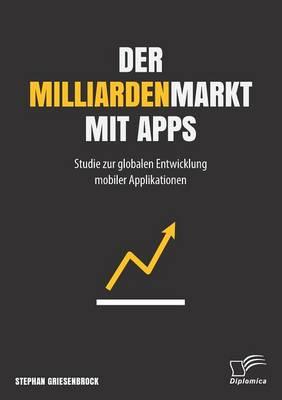 Der Milliardenmarkt Mit Apps: Studie Zur Globalen Entwicklung Mobiler Applikationen (Paperback)