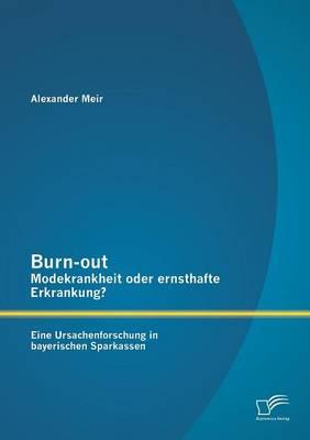 Burn-Out - Modekrankheit Oder Ernsthafte Erkrankung? Eine Ursachenforschung in Bayerischen Sparkassen (Paperback)