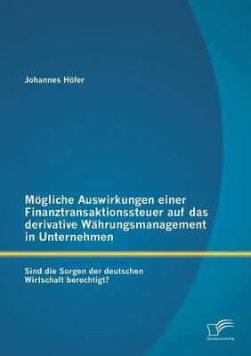 Mogliche Auswirkungen Einer Finanztransaktionssteuer Auf Das Derivative Wahrungsmanagement in Unternehmen: Sind Die Sorgen Der Deutschen Wirtschaft Berechtigt? (Paperback)