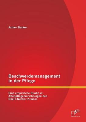 Beschwerdemanagement in Der Pflege: Eine Empirische Studie in Altenpflegeeinrichtungen Des Rhein-Neckar-Kreises (Paperback)