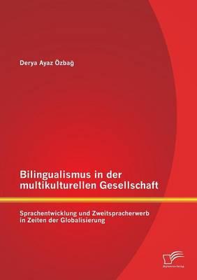 Bilingualismus in Der Multikulturellen Gesellschaft: Sprachentwicklung Und Zweitspracherwerb in Zeiten Der Globalisierung (Paperback)