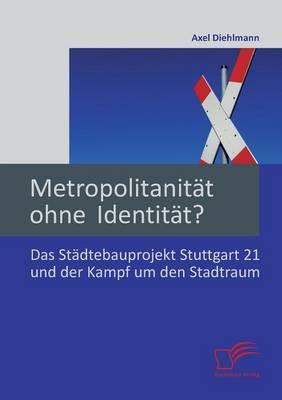 Metropolitanitat Ohne Identitat? Das Stadtebauprojekt Stuttgart 21 Und Der Kampf Um Den Stadtraum (Paperback)